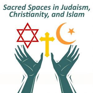 Sacred Spaces in Judaism, Christianity, and Islam