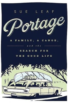 Portage: A Family, a Canoe, and the Search for the Good Life - Sue Leaf