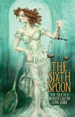 The Sixth Spoon: The Tale of a Probate Lawyer Gone Weird - Carelle Stein